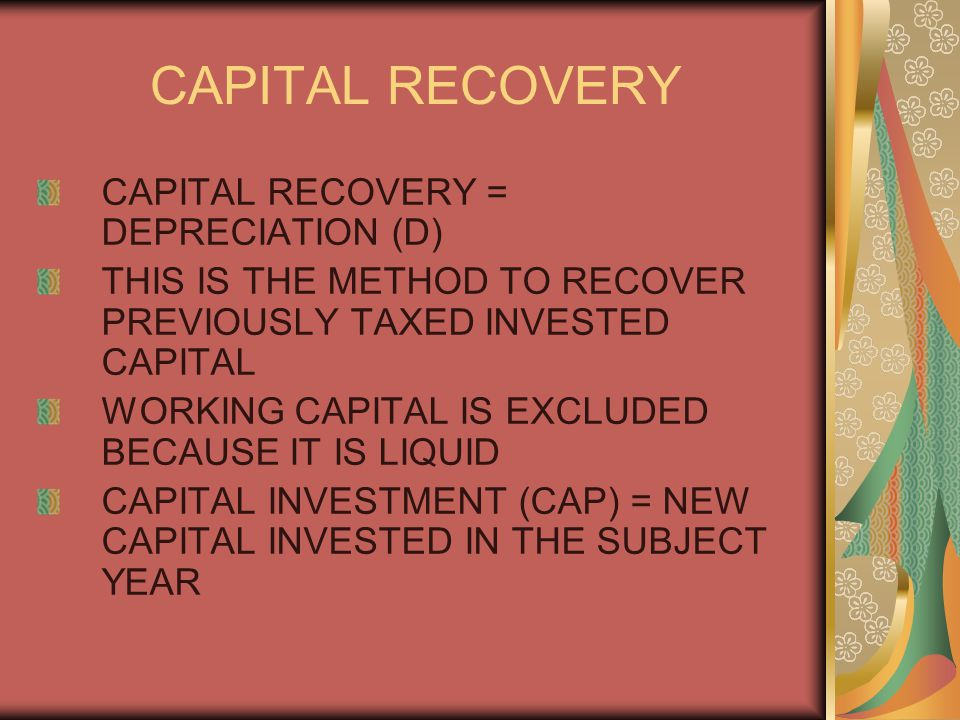 CAPITAL RECOVERY CAPITAL RECOVERY = DEPRECIATION (D) THIS IS THE METHOD TO RECOVER PREVIOUSLY TAXED INVESTED CAPITAL WORKING CAPITAL IS EXCLUDED BECAUSE IT IS LIQUID CAPITAL INVESTMENT (CAP) = NEW CAPITAL INVESTED IN THE SUBJECT YEAR