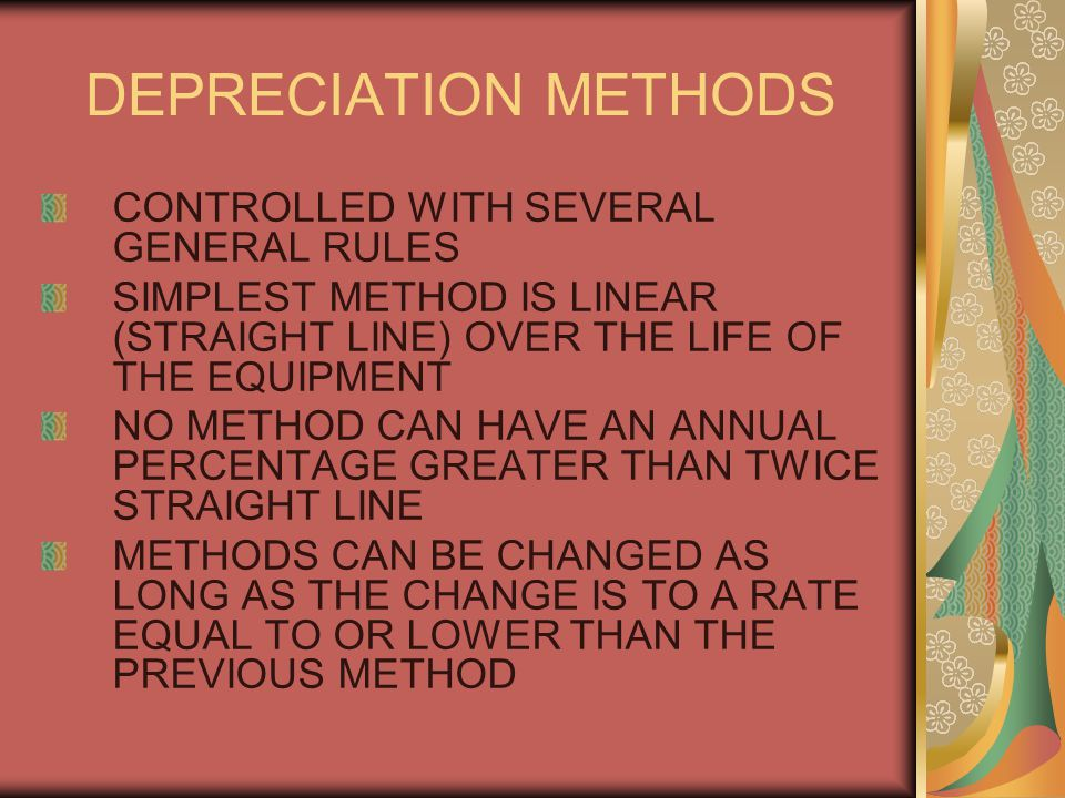 DEPRECIATION METHODS CONTROLLED WITH SEVERAL GENERAL RULES SIMPLEST METHOD IS LINEAR (STRAIGHT LINE) OVER THE LIFE OF THE EQUIPMENT NO METHOD CAN HAVE AN ANNUAL PERCENTAGE GREATER THAN TWICE STRAIGHT LINE METHODS CAN BE CHANGED AS LONG AS THE CHANGE IS TO A RATE EQUAL TO OR LOWER THAN THE PREVIOUS METHOD