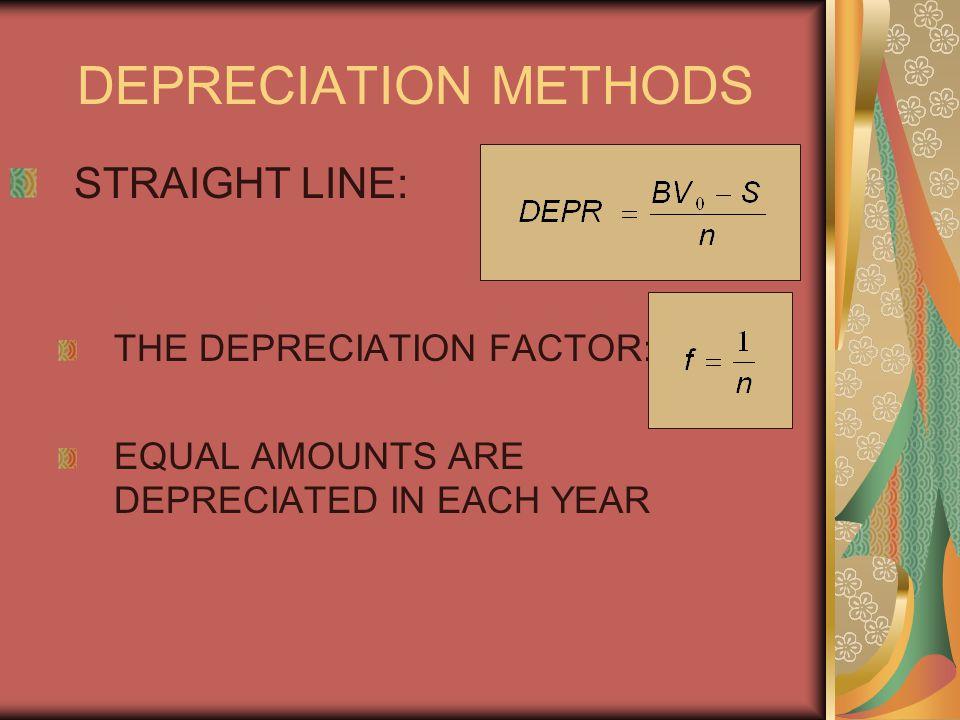 DEPRECIATION METHODS STRAIGHT LINE: THE DEPRECIATION FACTOR: EQUAL AMOUNTS ARE DEPRECIATED IN EACH YEAR