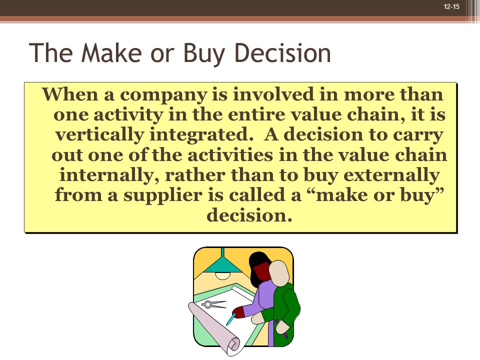 12-15 The Make or Buy Decision When a company is involved in more than one activity in the entire value chain, it is vertically integrated.