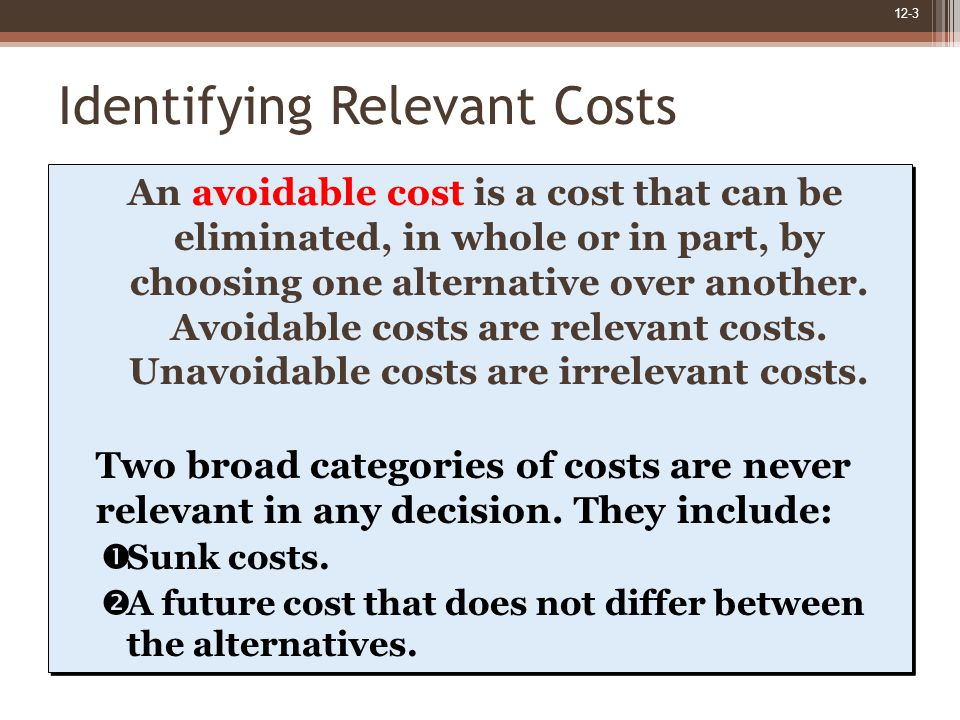 12-4 Decision Making: A Two-Step Process Eliminate costs and benefits that do not differ between alternatives.
