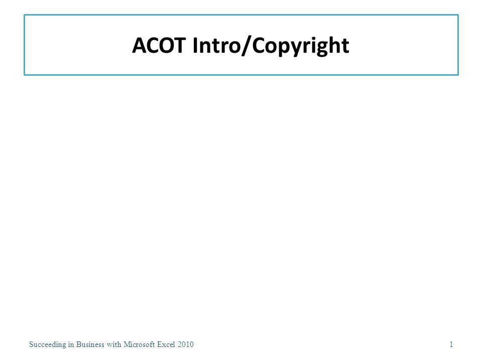 ACOT Intro/Copyright Succeeding in Business with Microsoft Excel 20101