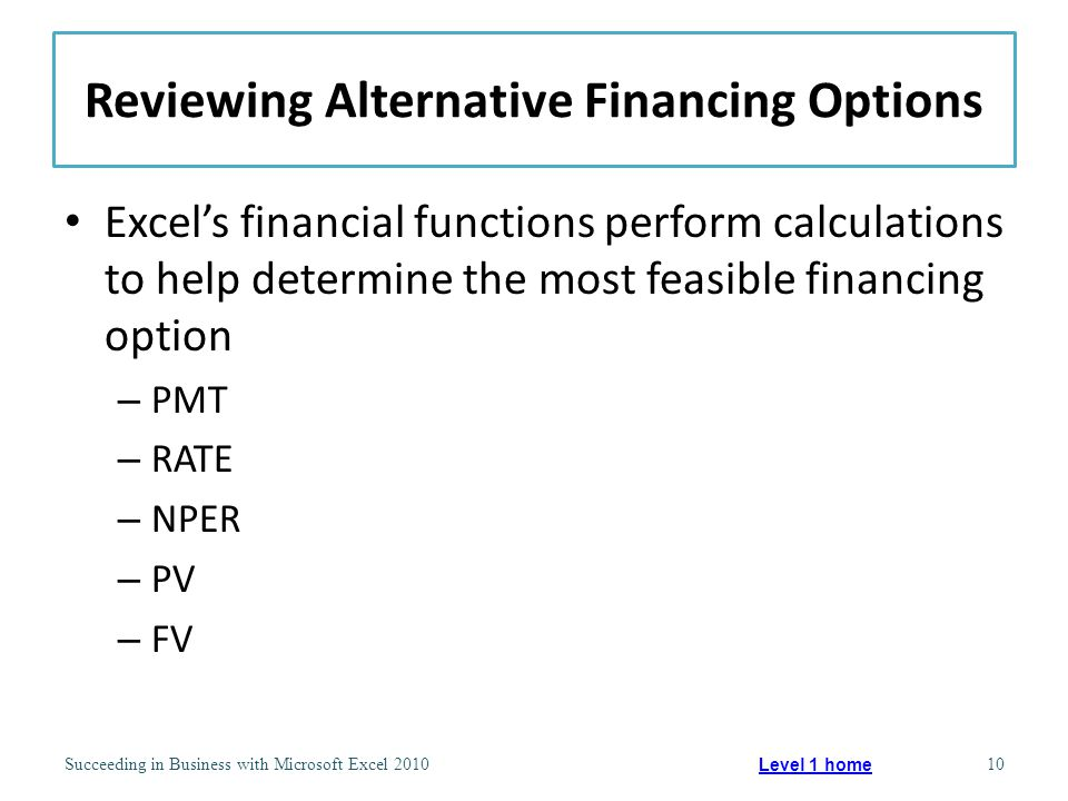 Reviewing Alternative Financing Options Excel's financial functions perform calculations to help determine the most feasible financing option – PMT – RATE – NPER – PV – FV Succeeding in Business with Microsoft Excel 201010 Level 1 home