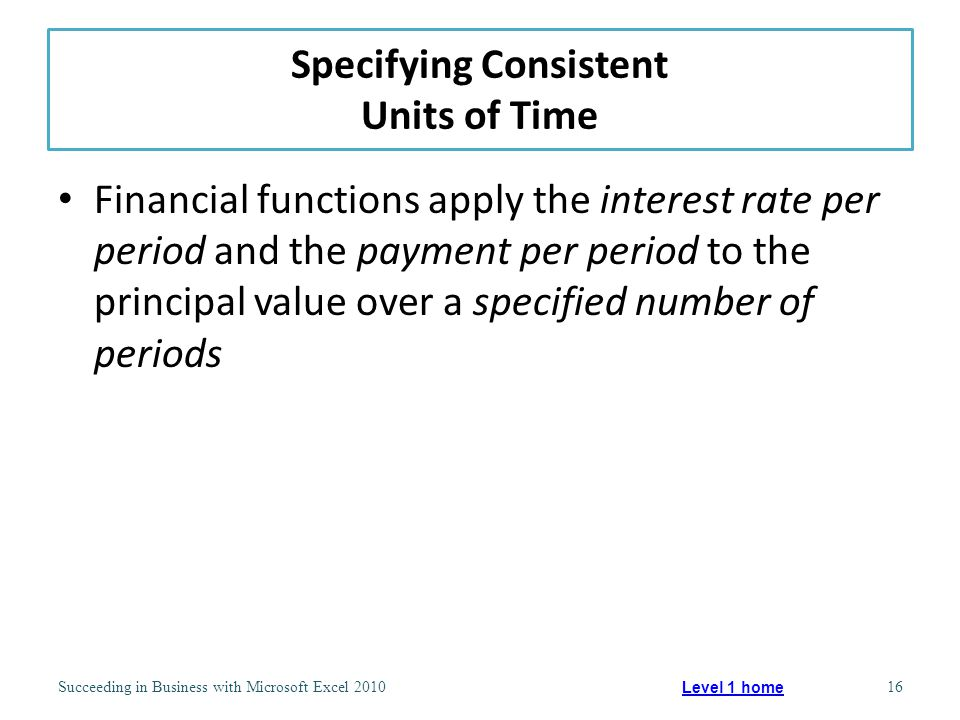 Specifying Consistent Units of Time Financial functions apply the interest rate per period and the payment per period to the principal value over a specified number of periods Succeeding in Business with Microsoft Excel 201016 Level 1 home