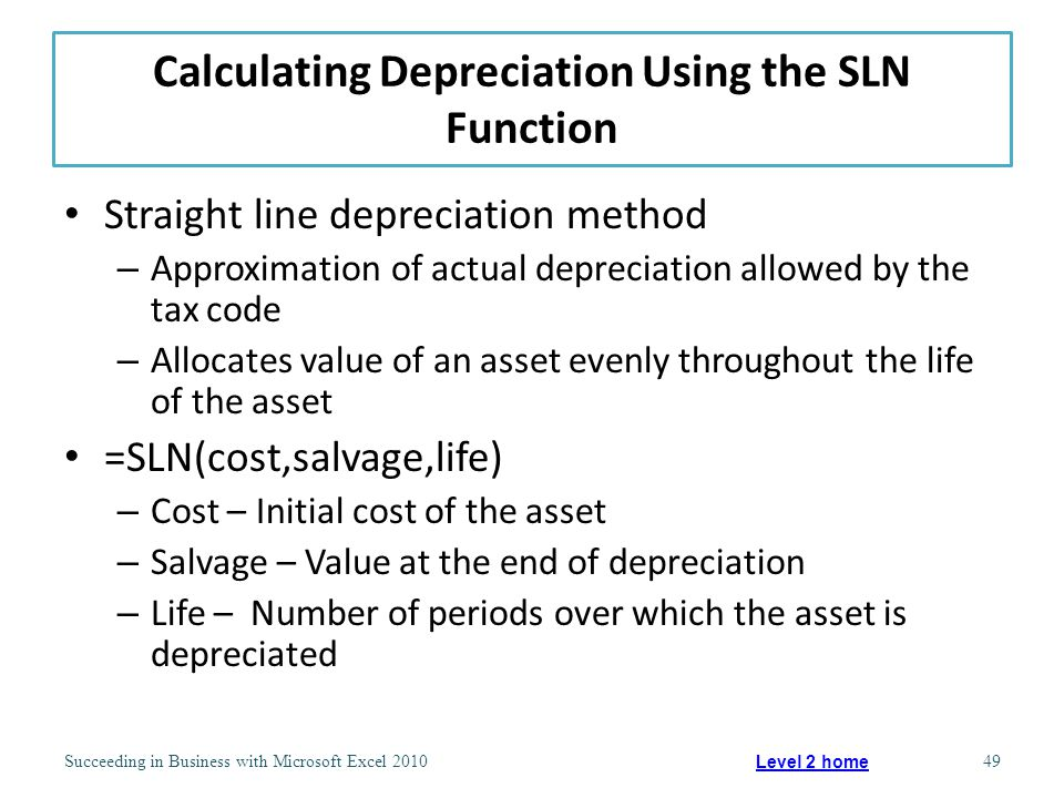 Calculating Depreciation Using the SLN Function Straight line depreciation method – Approximation of actual depreciation allowed by the tax code – Allocates value of an asset evenly throughout the life of the asset =SLN(cost,salvage,life) – Cost – Initial cost of the asset – Salvage – Value at the end of depreciation – Life – Number of periods over which the asset is depreciated Succeeding in Business with Microsoft Excel 201049 Level 2 home