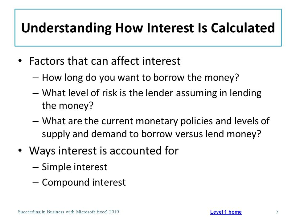 Calculating Simple Interest Paid solely on the amount of the original principal value Simple interest = Principal * Interest rate per time period * Number of time periods Succeeding in Business with Microsoft Excel 20106 Level 1 home