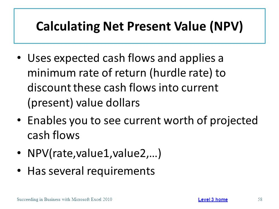 Calculating Net Present Value (NPV) Uses expected cash flows and applies a minimum rate of return (hurdle rate) to discount these cash flows into current (present) value dollars Enables you to see current worth of projected cash flows NPV(rate,value1,value2,…) Has several requirements Succeeding in Business with Microsoft Excel 201058 Level 3 home