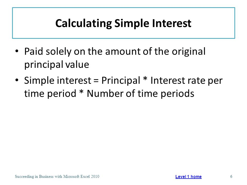 Calculating Compound Interest Adding interest earned each period to the principal for purposes of computing interest for the next period Has greater total value than simple interest Used by most financial institutions Annual percentage yield (APY) – Equivalent yearly simple interest rate, taking compounding into account Annual percentage rate (APR) – Reflects interest being paid on actual amount borrowed Succeeding in Business with Microsoft Excel 20107 Level 1 home