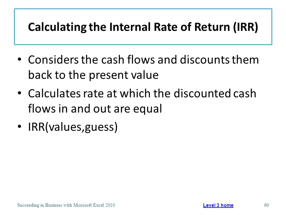 Calculating the Internal Rate of Return (IRR) Considers the cash flows and discounts them back to the present value Calculates rate at which the discounted cash flows in and out are equal IRR(values,guess) Succeeding in Business with Microsoft Excel 201060 Level 3 home