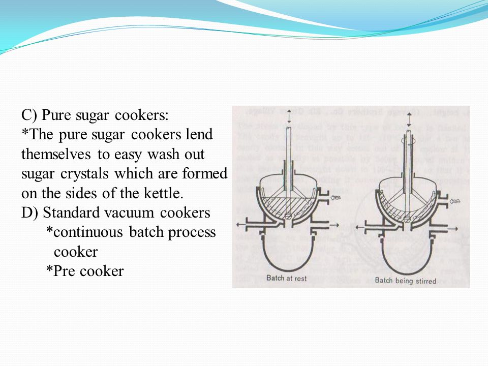 C) Pure sugar cookers: *The pure sugar cookers lend themselves to easy wash out sugar crystals which are formed on the sides of the kettle. D) Standar