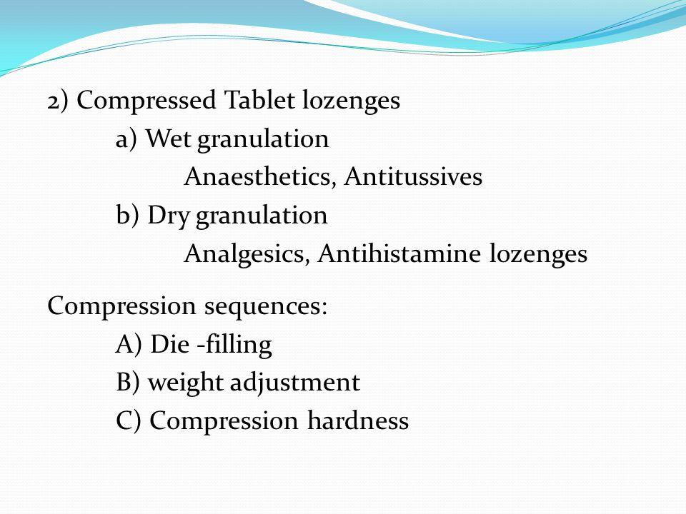 2) Compressed Tablet lozenges a) Wet granulation Anaesthetics, Antitussives b) Dry granulation Analgesics, Antihistamine lozenges Compression sequence