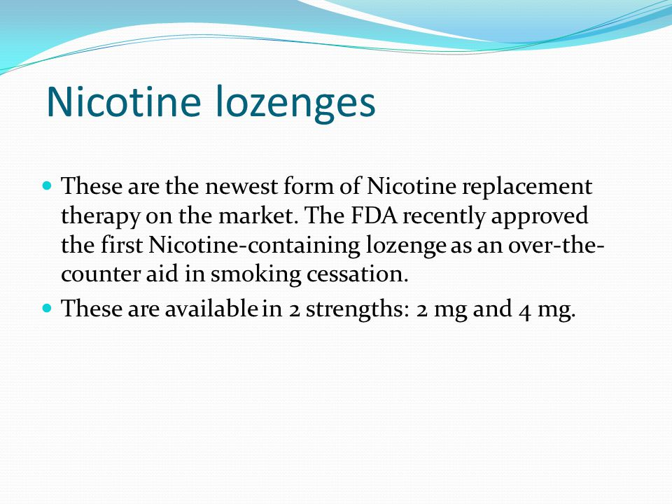 Nicotine lozenges These are the newest form of Nicotine replacement therapy on the market. The FDA recently approved the first Nicotine-containing loz