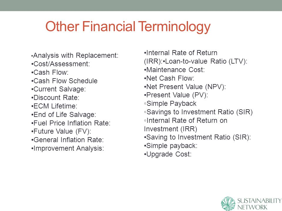 Other Financial Terminology Analysis with Replacement: Cost/Assessment: Cash Flow: Cash Flow Schedule Current Salvage: Discount Rate: ECM Lifetime: End of Life Salvage: Fuel Price Inflation Rate: Future Value (FV): General Inflation Rate: Improvement Analysis: Internal Rate of Return (IRR):Loan-to-value Ratio (LTV): Maintenance Cost: Net Cash Flow: Net Present Value (NPV): Present Value (PV): ◦Simple Payback ◦Savings to Investment Ratio (SIR) ◦Internal Rate of Return on Investment (IRR) Saving to Investment Ratio (SIR): Simple payback: Upgrade Cost: