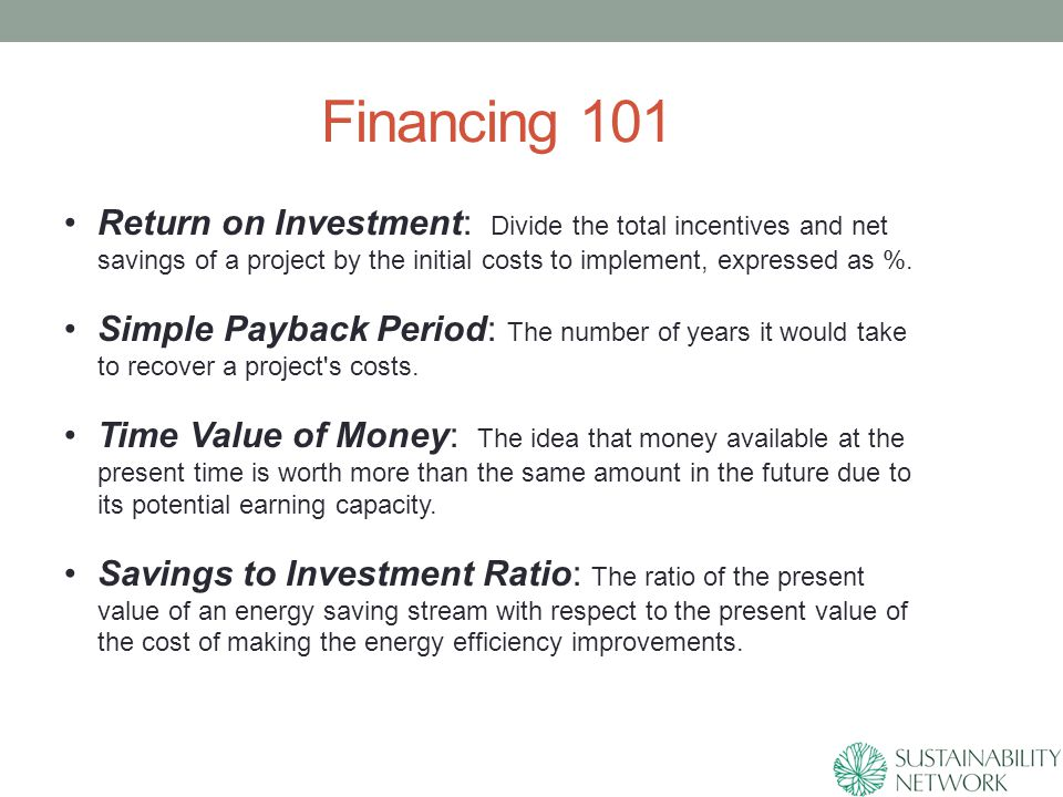 Financing 101 Return on Investment: Divide the total incentives and net savings of a project by the initial costs to implement, expressed as %.