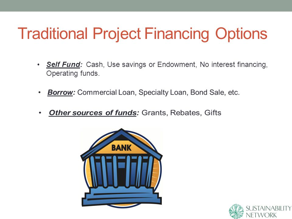 Traditional Project Financing Options Self Fund: Cash, Use savings or Endowment, No interest financing, Operating funds.