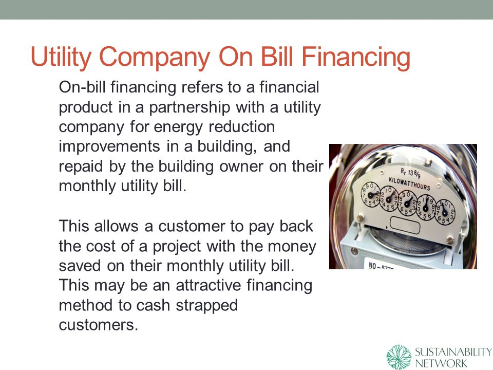 Utility Company On Bill Financing On-bill financing refers to a financial product in a partnership with a utility company for energy reduction improvements in a building, and repaid by the building owner on their monthly utility bill.