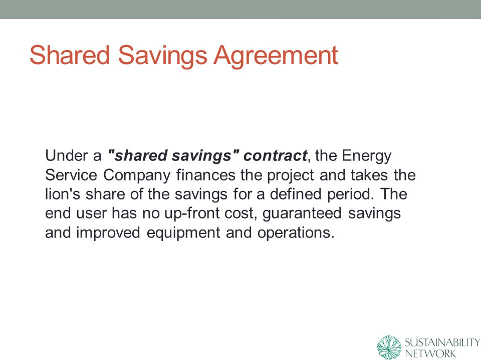 Shared Savings Agreement Under a shared savings contract, the Energy Service Company finances the project and takes the lion s share of the savings for a defined period.