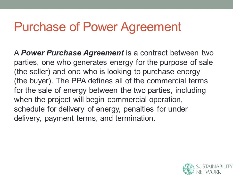 Purchase of Power Agreement A Power Purchase Agreement is a contract between two parties, one who generates energy for the purpose of sale (the seller) and one who is looking to purchase energy (the buyer).