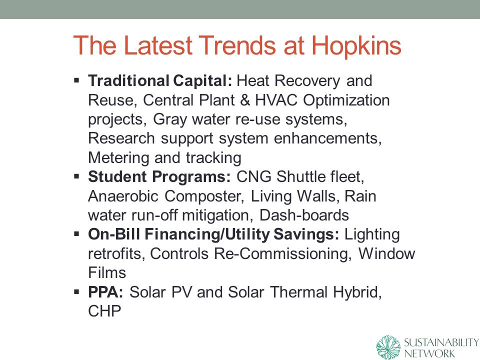 The Latest Trends at Hopkins  Traditional Capital: Heat Recovery and Reuse, Central Plant & HVAC Optimization projects, Gray water re-use systems, Research support system enhancements, Metering and tracking  Student Programs: CNG Shuttle fleet, Anaerobic Composter, Living Walls, Rain water run-off mitigation, Dash-boards  On-Bill Financing/Utility Savings: Lighting retrofits, Controls Re-Commissioning, Window Films  PPA: Solar PV and Solar Thermal Hybrid, CHP
