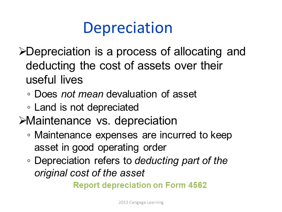 Depreciation Methods  Straight-line depreciation is easiest, for accounting purposes, and is calculated as (Cost of asset – salvage value)/Years in estimated life  Modified Accelerated Cost Recovery System (MACRS), for tax purposes, allows capital assets to be written off over a period identified in tax law ◦ Accelerated method used for all assets except real estate 2013 Cengage Learning