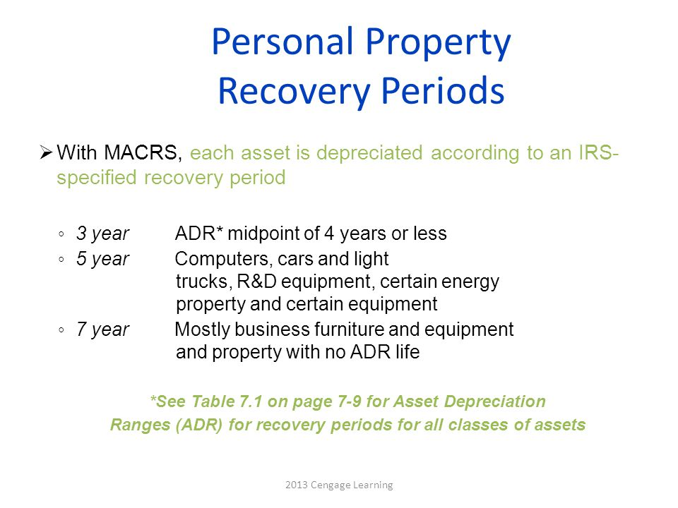Calculating Depreciation for Personal Property  Depreciation is determined using IRS tables ◦ MACRS rates found in Table 7.2 on page 7-10 ◦ Rates multiplied by cost (salvage value not used in MACRS) ◦ Tables based on half-year convention  Means 1/2 year depreciation taken in year of acquisition and 1/2 year taken in final year  May elect to use tables based on straight-line instead (percentages in Table 7.3 on page 7-11) Note: Must use either MACRS or straight-line for all property in a given class placed in service during that year 2013 Cengage Learning