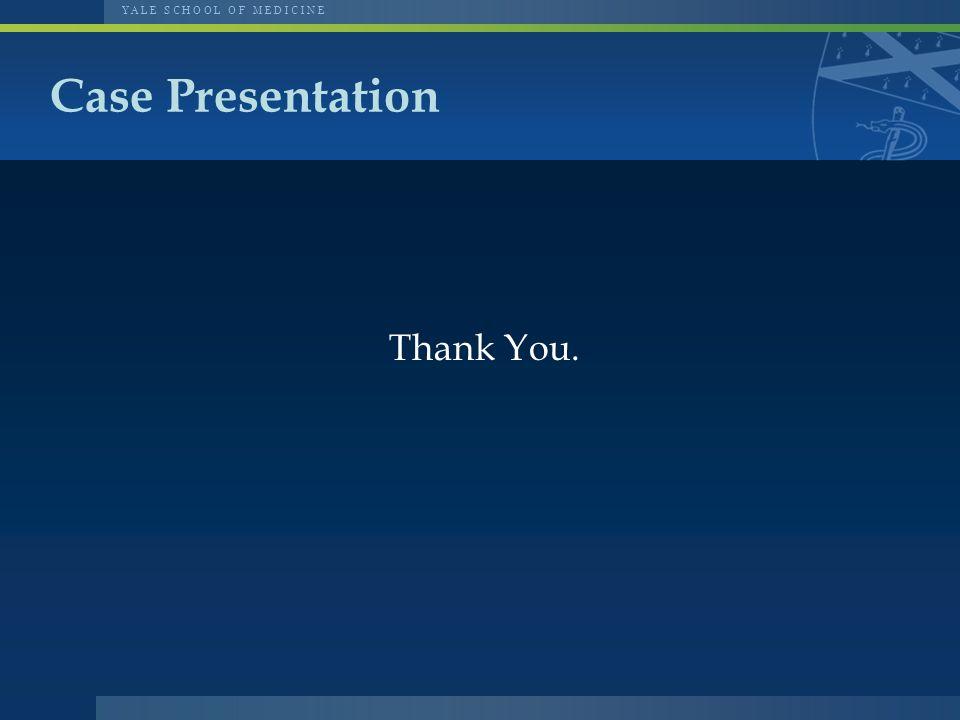 Y A L E S C H O O L O F M E D I C I N E Thank You. Case Presentation
