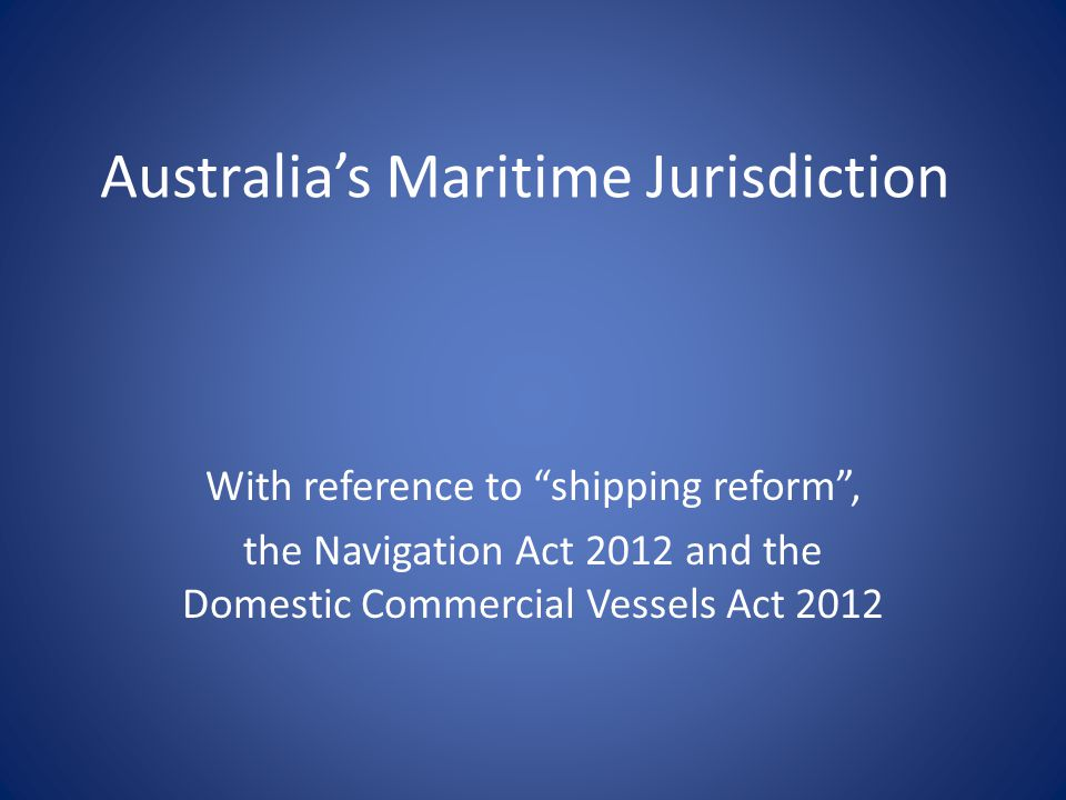 Australia's Maritime Jurisdiction With reference to shipping reform , the Navigation Act 2012 and the Domestic Commercial Vessels Act 2012