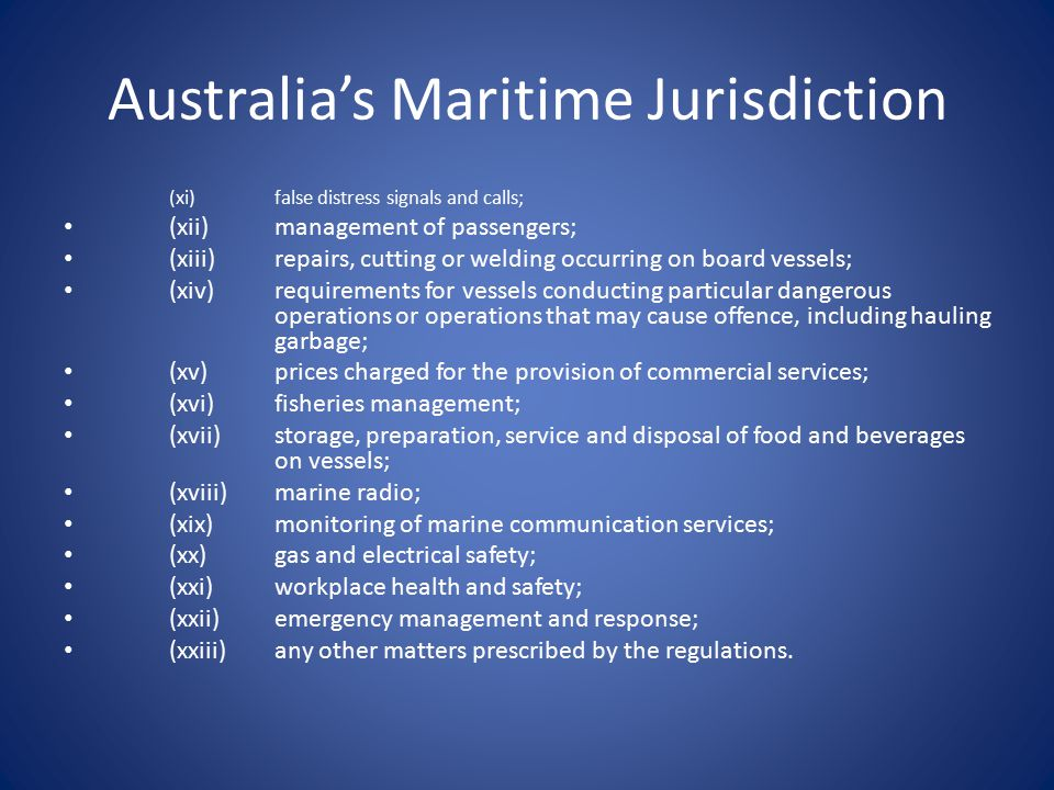 Australia's Maritime Jurisdiction (xi)false distress signals and calls; (xii)management of passengers; (xiii)repairs, cutting or welding occurring on board vessels; (xiv)requirements for vessels conducting particular dangerous operations or operations that may cause offence, including hauling garbage; (xv)prices charged for the provision of commercial services; (xvi)fisheries management; (xvii)storage, preparation, service and disposal of food and beverages on vessels; (xviii)marine radio; (xix)monitoring of marine communication services; (xx)gas and electrical safety; (xxi)workplace health and safety; (xxii)emergency management and response; (xxiii)any other matters prescribed by the regulations.