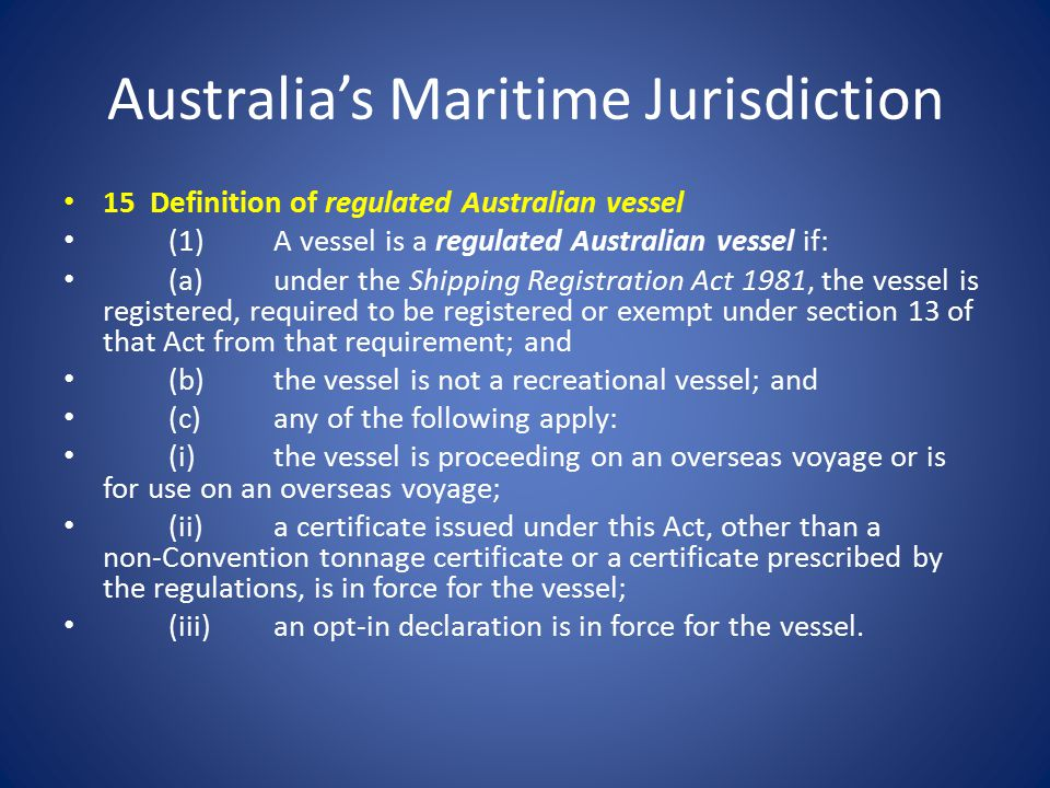 Australia's Maritime Jurisdiction 15 Definition of regulated Australian vessel (1)A vessel is a regulated Australian vessel if: (a)under the Shipping Registration Act 1981, the vessel is registered, required to be registered or exempt under section 13 of that Act from that requirement; and (b)the vessel is not a recreational vessel; and (c)any of the following apply: (i)the vessel is proceeding on an overseas voyage or is for use on an overseas voyage; (ii)a certificate issued under this Act, other than a non ‑ Convention tonnage certificate or a certificate prescribed by the regulations, is in force for the vessel; (iii)an opt ‑ in declaration is in force for the vessel.