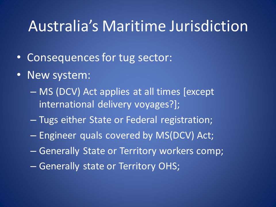 Australia's Maritime Jurisdiction Consequences for tug sector: New system: – MS (DCV) Act applies at all times [except international delivery voyages ]; – Tugs either State or Federal registration; – Engineer quals covered by MS(DCV) Act; – Generally State or Territory workers comp; – Generally state or Territory OHS;