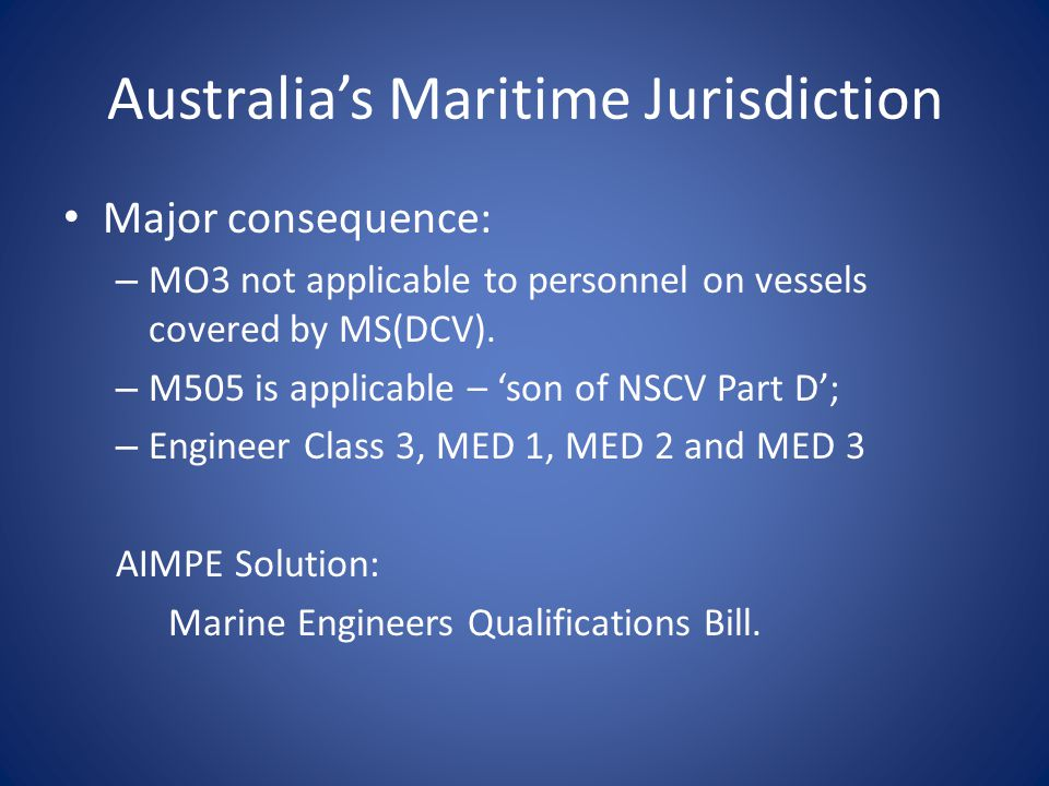 Australia's Maritime Jurisdiction Major consequence: – MO3 not applicable to personnel on vessels covered by MS(DCV).