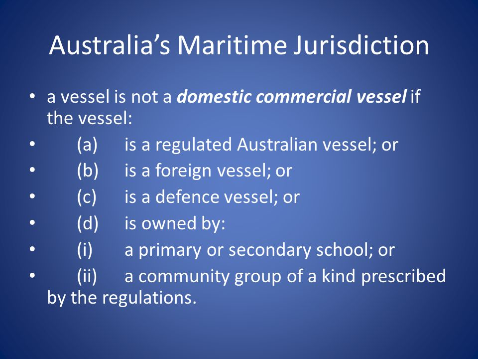 Australia's Maritime Jurisdiction a vessel is not a domestic commercial vessel if the vessel: (a)is a regulated Australian vessel; or (b)is a foreign vessel; or (c)is a defence vessel; or (d)is owned by: (i)a primary or secondary school; or (ii)a community group of a kind prescribed by the regulations.