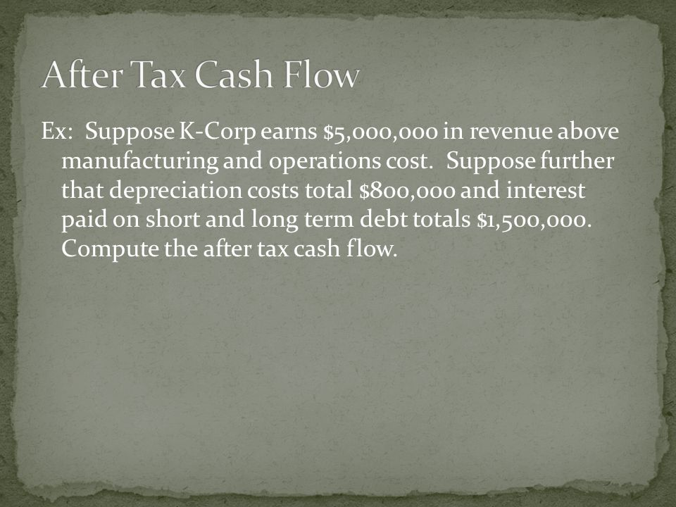 Ex: Suppose K-Corp earns $5,000,000 in revenue above manufacturing and operations cost. Suppose further that depreciation costs total $800,000 and int