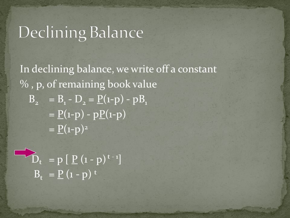 In declining balance, we write off a constant %, p, of remaining book value B 2 = B 1 - D 2 = P(1-p) - pB 1 = P(1-p) - pP(1-p) = P(1-p) 2 D t = p [ P