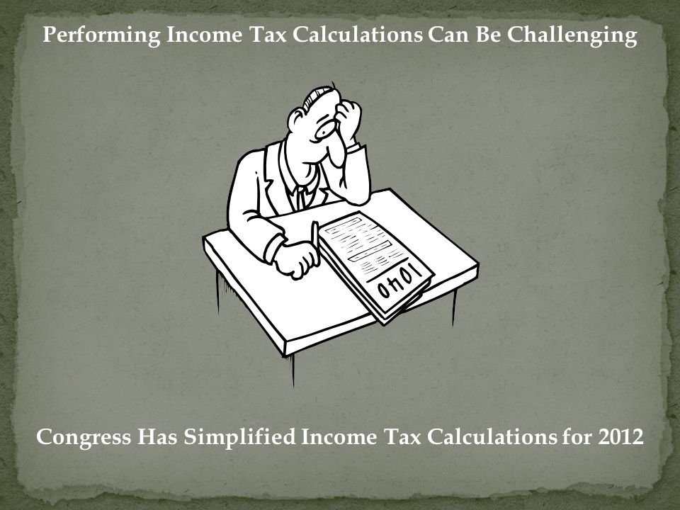 Performing Income Tax Calculations Can Be Challenging Congress Has Simplified Income Tax Calculations for 2012