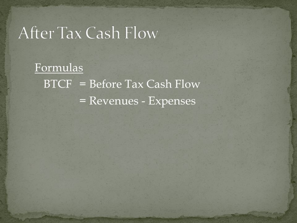 Formulas BTCF = Before Tax Cash Flow = Revenues - Expenses