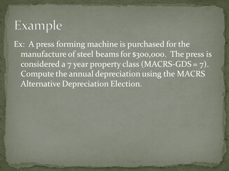 Ex: A press forming machine is purchased for the manufacture of steel beams for $300,000. The press is considered a 7 year property class (MACRS-GDS =