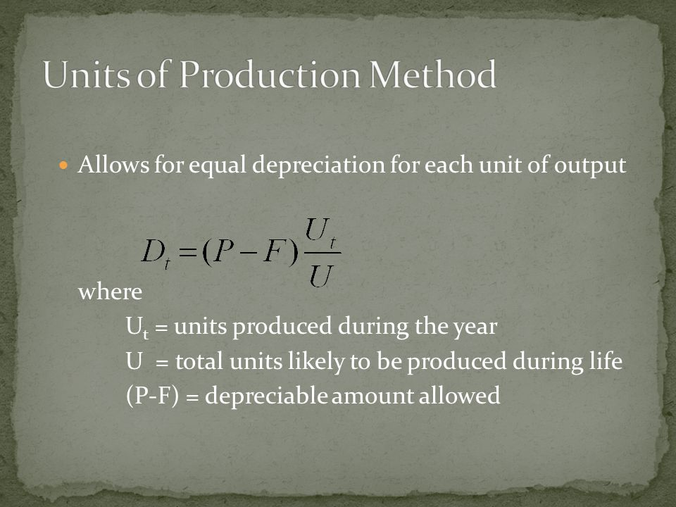 Allows for equal depreciation for each unit of output where U t = units produced during the year U = total units likely to be produced during life (P-