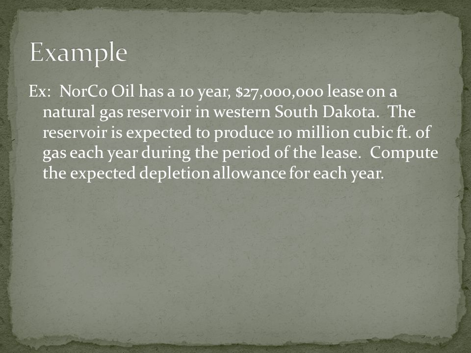 Ex: NorCo Oil has a 10 year, $27,000,000 lease on a natural gas reservoir in western South Dakota. The reservoir is expected to produce 10 million cub