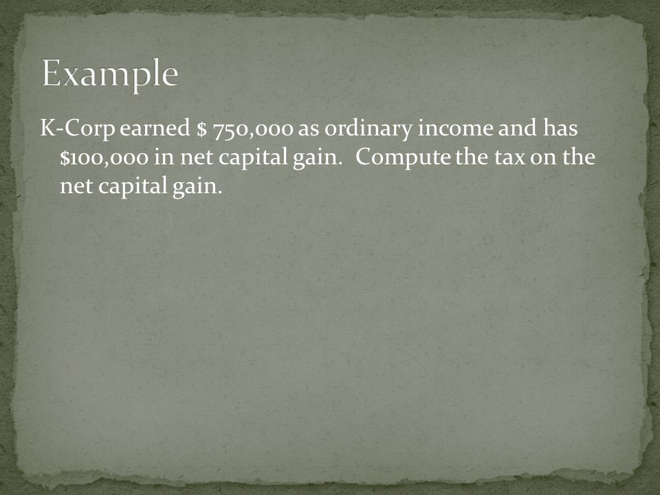 K-Corp earned $ 750,000 as ordinary income and has $100,000 in net capital gain. Compute the tax on the net capital gain.