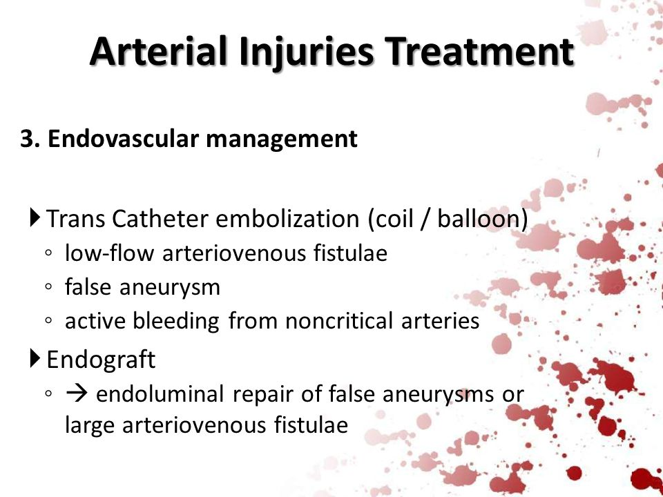 Arterial Injuries Treatment 3. Endovascular management  Trans Catheter embolization (coil / balloon) ◦ low-flow arteriovenous fistulae ◦ false aneury