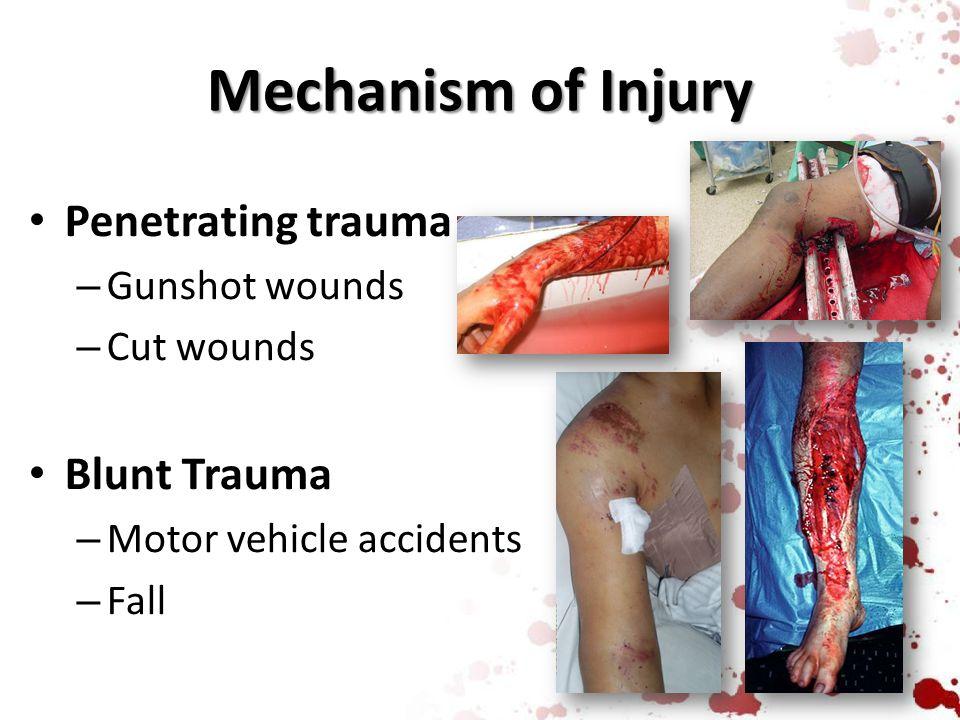 Mechanism of Injury Penetrating trauma – Gunshot wounds – Cut wounds Blunt Trauma – Motor vehicle accidents – Fall