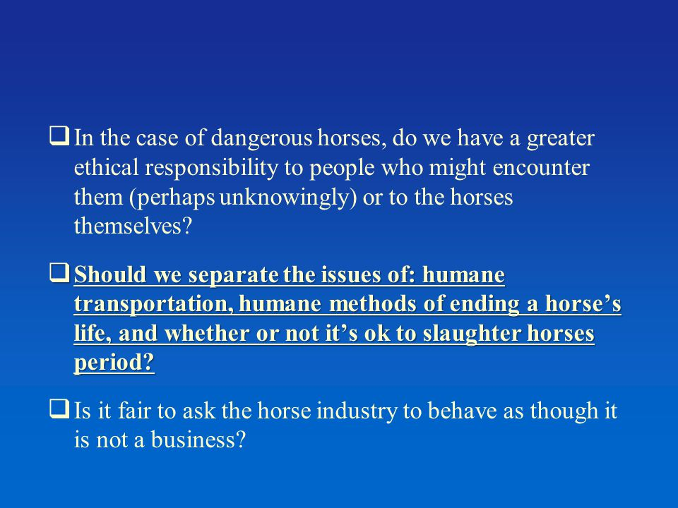  In the case of dangerous horses, do we have a greater ethical responsibility to people who might encounter them (perhaps unknowingly) or to the horses themselves.