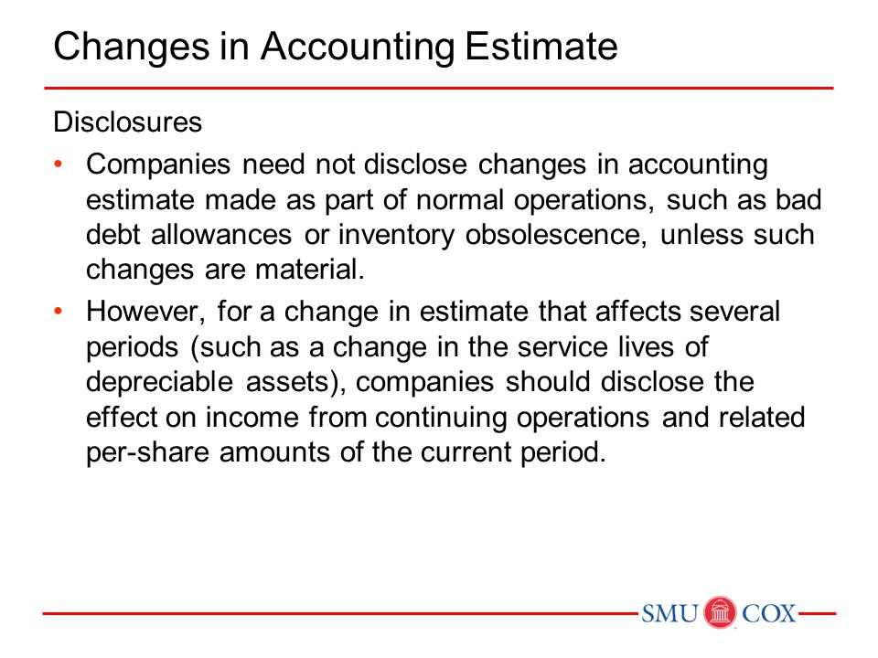 Changes in Accounting Estimate Disclosures Companies need not disclose changes in accounting estimate made as part of normal operations, such as bad debt allowances or inventory obsolescence, unless such changes are material.
