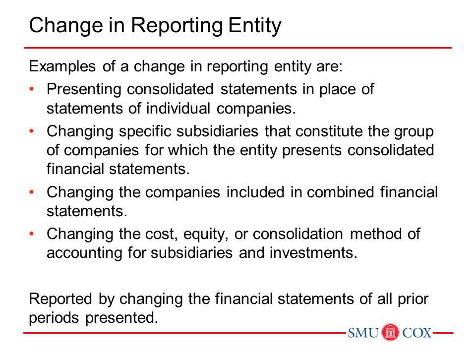 Change in Reporting Entity Examples of a change in reporting entity are: Presenting consolidated statements in place of statements of individual companies.