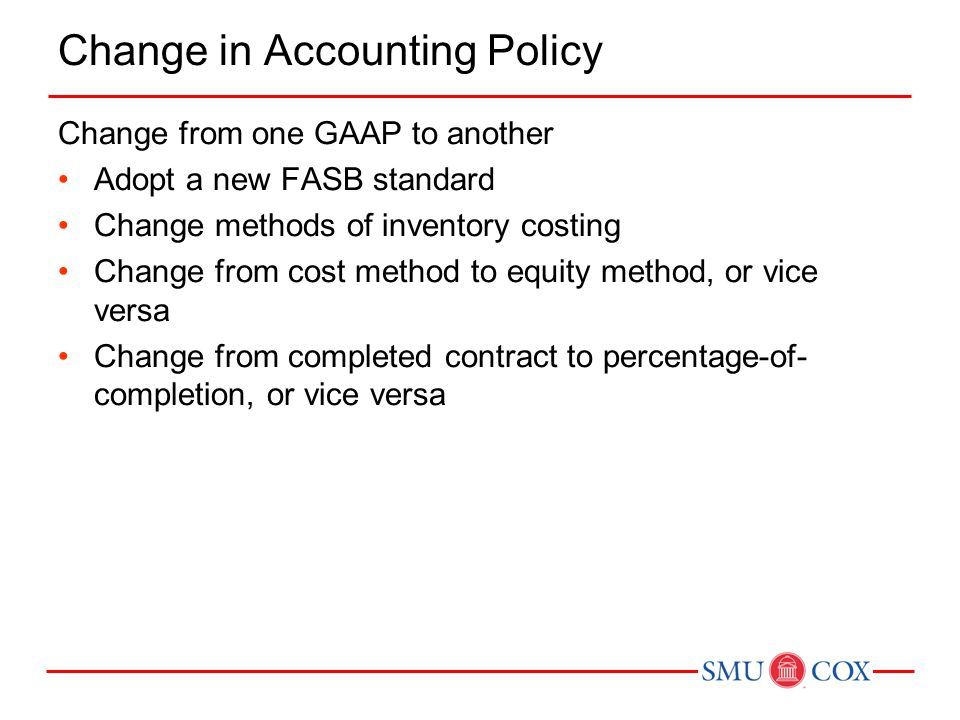 Change in Accounting Policy Change from one GAAP to another Adopt a new FASB standard Change methods of inventory costing Change from cost method to equity method, or vice versa Change from completed contract to percentage-of- completion, or vice versa