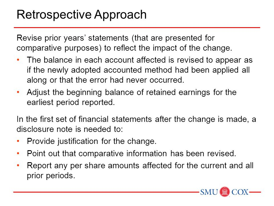 Retrospective Approach Revise prior years' statements (that are presented for comparative purposes) to reflect the impact of the change. The balance i