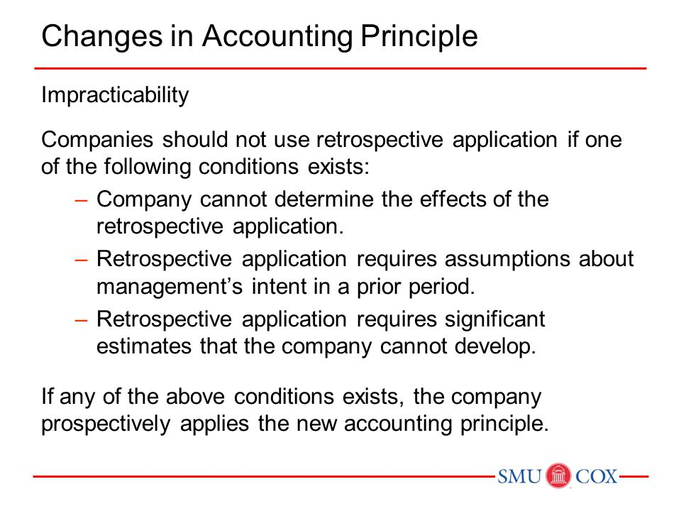 Changes in Accounting Principle Impracticability Companies should not use retrospective application if one of the following conditions exists: –Company cannot determine the effects of the retrospective application.