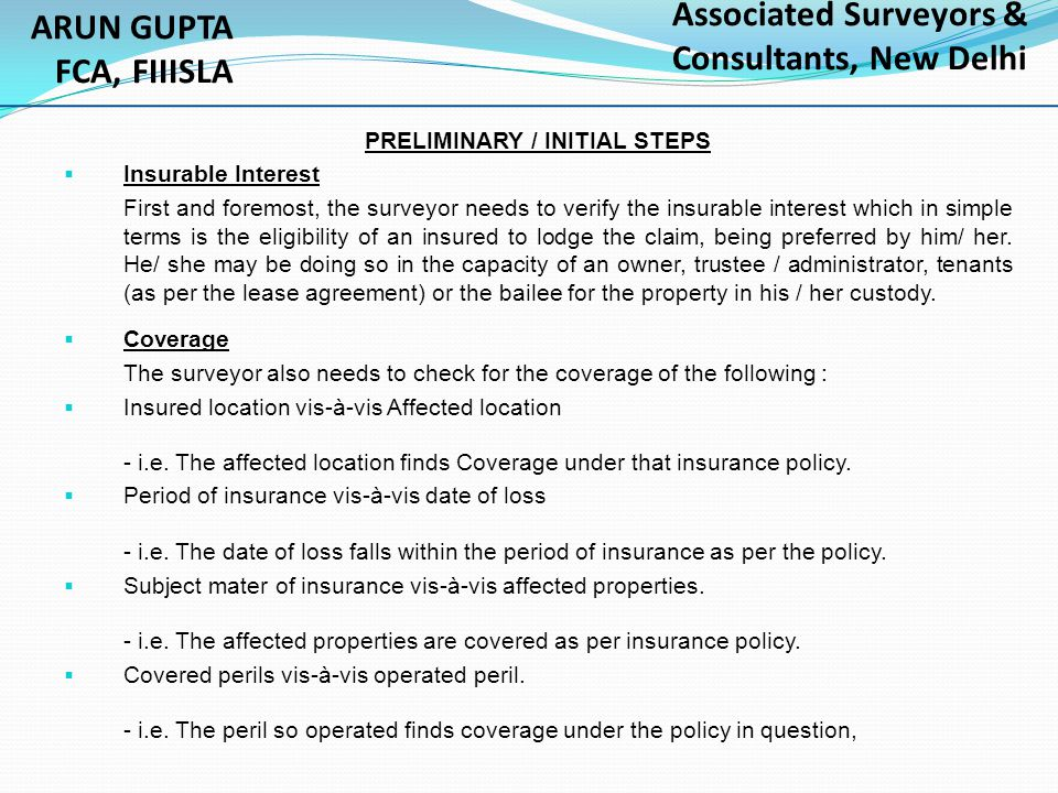 PRELIMINARY / INITIAL STEPS  Insurable Interest First and foremost, the surveyor needs to verify the insurable interest which in simple terms is the eligibility of an insured to lodge the claim, being preferred by him/ her.