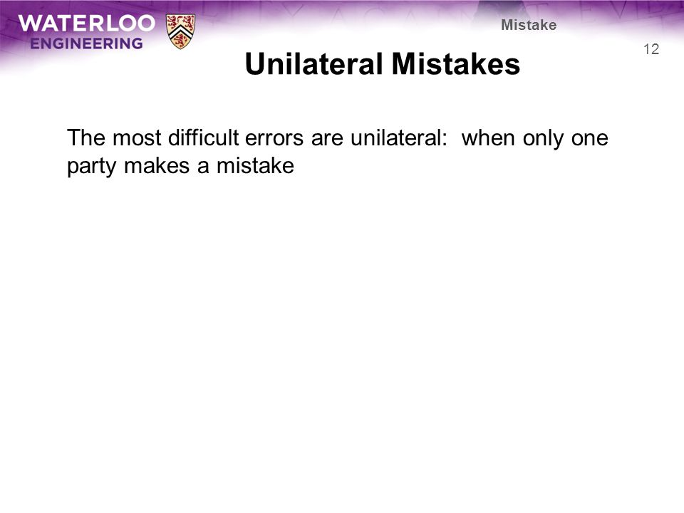 Unilateral Mistakes The most difficult errors are unilateral: when only one party makes a mistake 12 Mistake